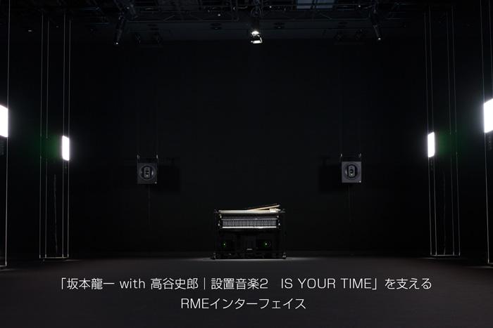 「坂本龍一 with 高谷史郎|設置音楽2 IS YOUR TIME」を支えるRMEインターフェイス