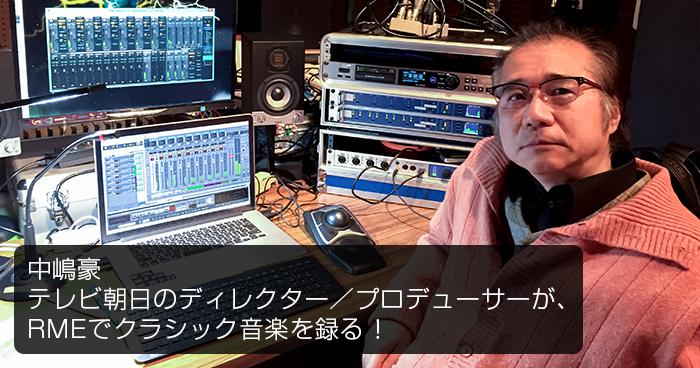 RMEユーザー・ストーリー|中嶋豪 - テレビ朝日のディレクター/プロデューサーが、RMEでクラシック音楽を録る!